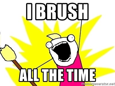 X ALL THE THINGS - i brush all the time