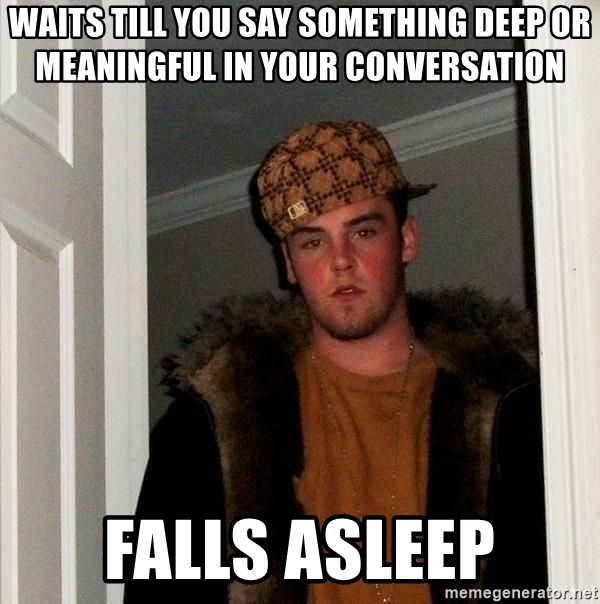 Scumbag Steve - Waits till you say something deep or meaningful in your conversation Falls asleep