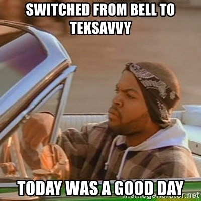 Good Day Ice Cube - Switched from Bell to Teksavvy Today was a good day
