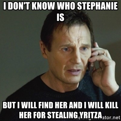 taken meme - I don't know who Stephanie is But I will find her and I will kill her for stealing Yritza