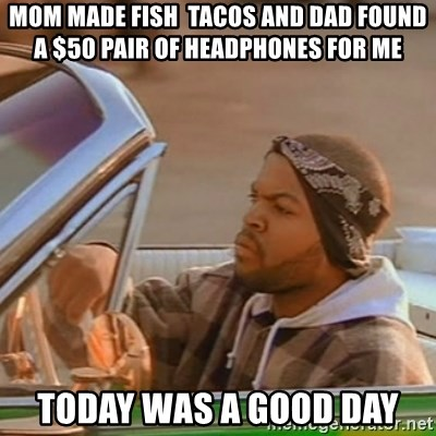 Good Day Ice Cube - Mom made fish  tacos and dad found a $50 pair of headphones for me Today was a good day