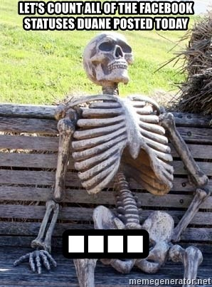 Waiting Skeleton - Let's count all of the facebook statuses Duane posted today ....