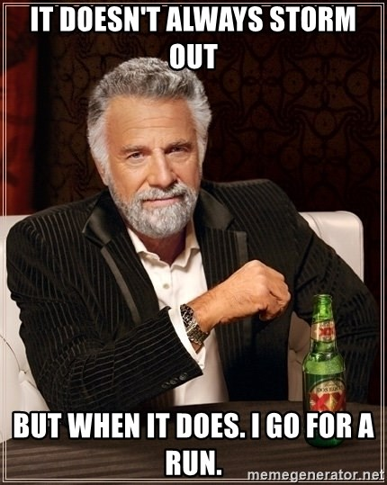 Dos Equis Guy gives advice - It doesn't always storm out but when it does. i go for a run.