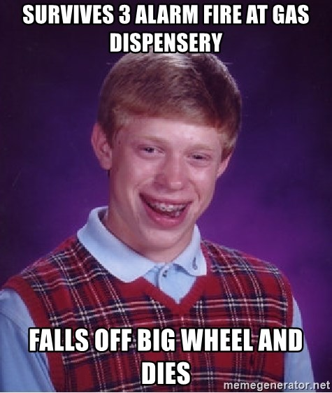 Bad Luck Brian - Survives 3 alarm fire at gas dispensery falls off big wheel and dies