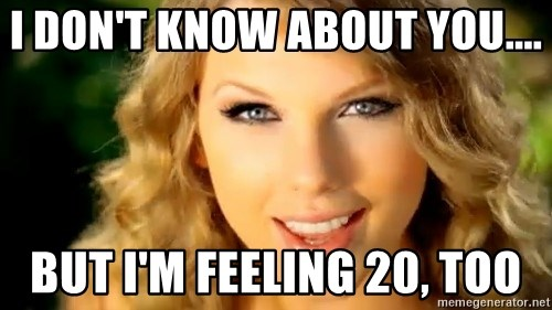 Taylor Swift - I don't know about you.... but I'm feeling 20, too