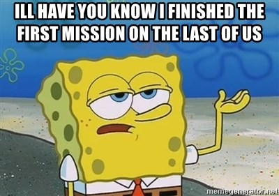 I'll have you know - Ill have you know I finished the first mission on the last of us
