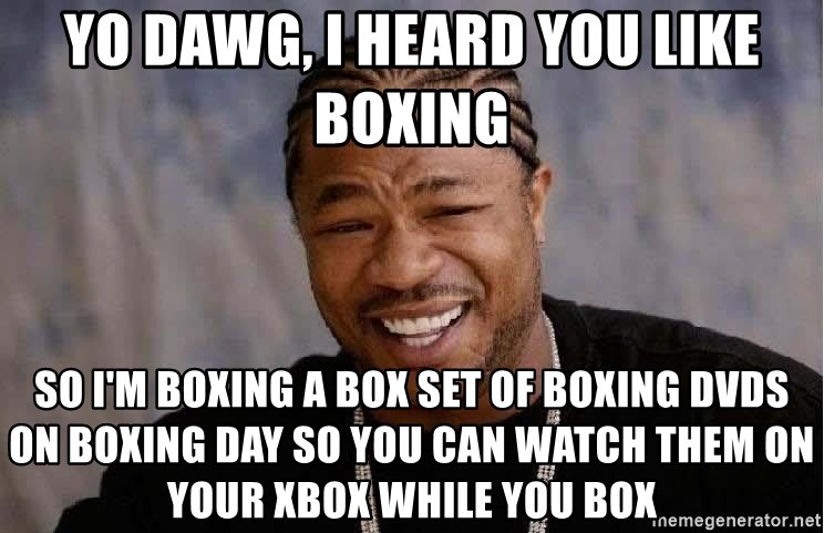 Yo Dawg - yo dawg, i heard you like boxing so i'm boxing a box set of boxing DVDs on boxing day so you can watch them on your xbox while you box