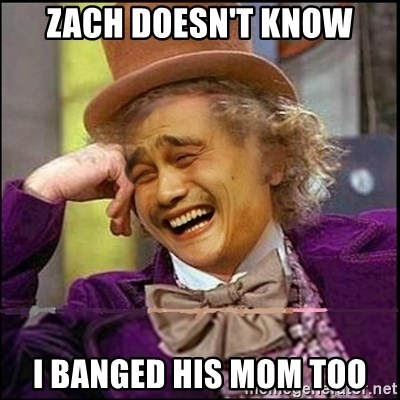 yaowonkaxd - ZACH DOESN'T KNOW I BANGED HIS MOM TOO
