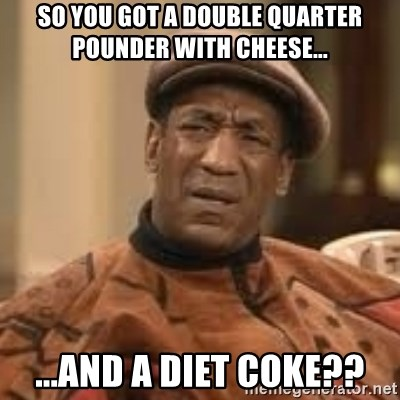 Confused Bill Cosby  - so you got a double quarter pounder with cheese... ...and a diet coke??