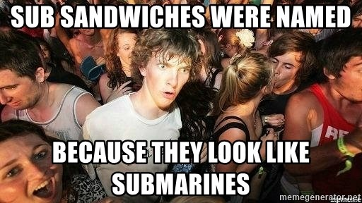 -Sudden Clarity Clarence - Sub sandwiches were named Because they look like submarines