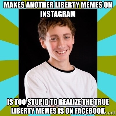 High School Freshman - Makes another liberty memes on instagram is too stupid to realize the true liberty memes is on facebook