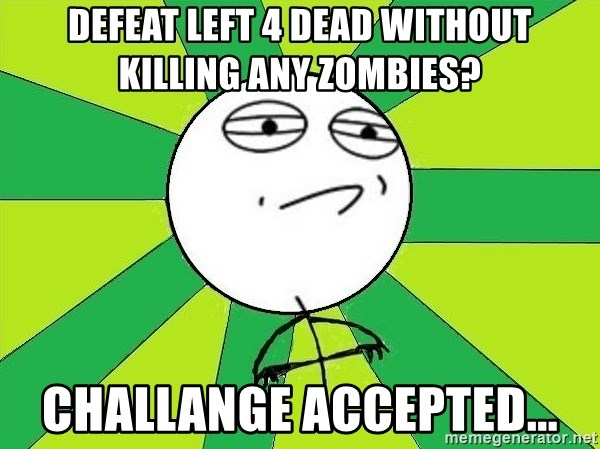 Challenge Accepted 2 - Defeat Left 4 dead without killing any zombies? Challange Accepted...