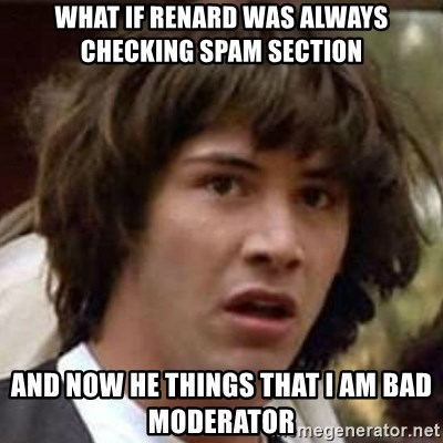 Conspiracy Guy - What if Renard was always checking Spam section And now he things that I am bad moderator