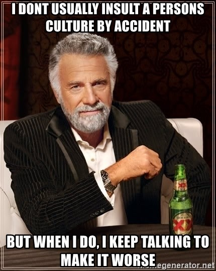 The Most Interesting Man In The World - i dont usually insult a persons culture by accident but when i do, i keep talking to make it worse
