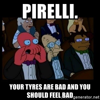 X is bad and you should feel bad - Pirelli. Your tyres are bad and you should feel bad