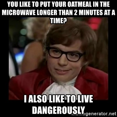 Dangerously Austin Powers - You like to put your oatmeal in the microwave longer than 2 minutes at a time? I also like to live dangerously