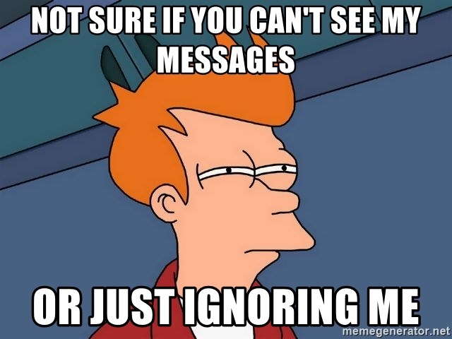Futurama Fry - not sure if you can't see my messages or just ignoring me