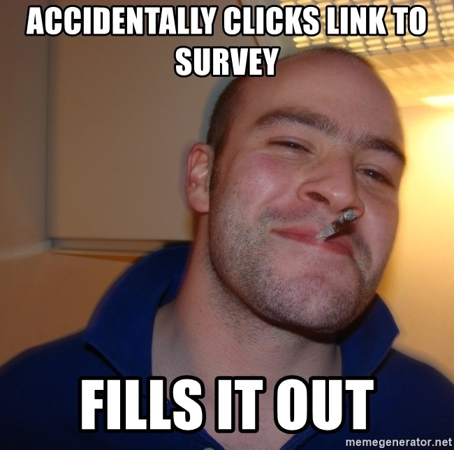 Good Guy Greg - Accidentally clicks link to survey Fills it out