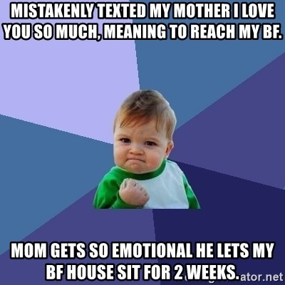 Success Kid - Mistakenly texted my mother I love you so much, meaning to reach my bf. mom gets so emotional he lets my bf house sit for 2 weeks.