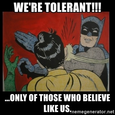Batman Slappp - WE'RE TOLERANT!!! ...ONLY OF THOSE WHO BELIEVE LIKE US.