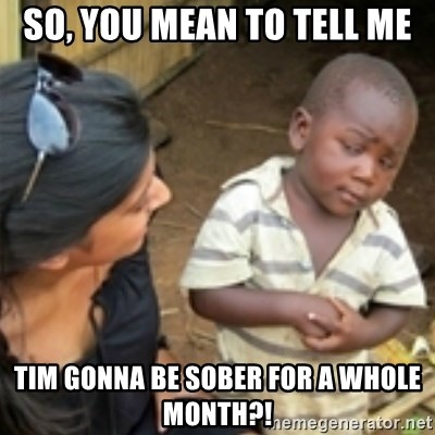 Skeptical african kid  - so, you mean to tell me tim gonna be sober for a whole month?!