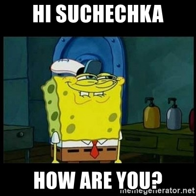 Don't you, Squidward? - HI suchechka How are you?