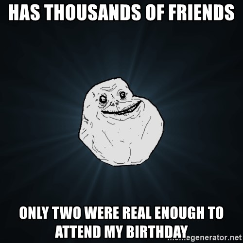 Forever Alone - Has thousands of friends Only two were real enough to attend my birthday