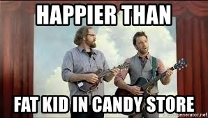 happier than fat kid in candy store happier than fat kid in candy store happier than geico guys