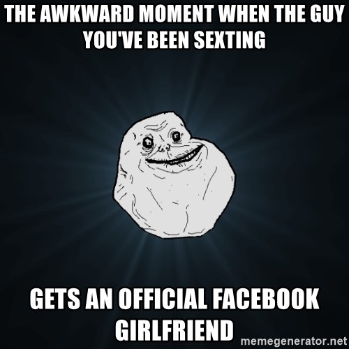 Forever Alone - The awkward moment when the guy you've been sexting gets an official facebook girlfriend