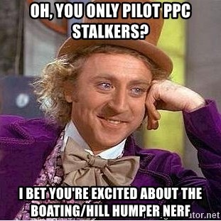 Willy Wonka - Oh, you only Pilot PPC stalkers? I bet you're excited about the boating/hill humper nerf