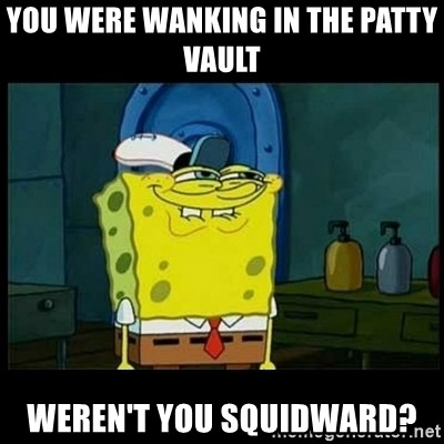 Don't you, Squidward? - You were wanking in the patty vault weren't you squidward?