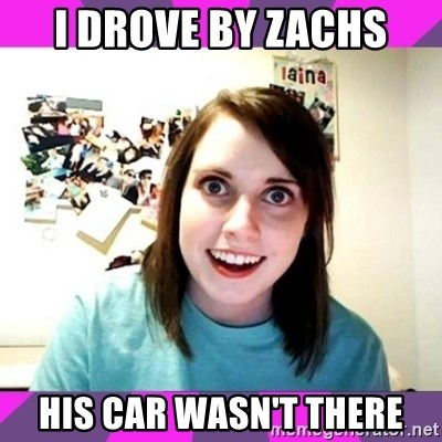 crazy girlfriend meme heh - I drove by zachs his car wasn't there