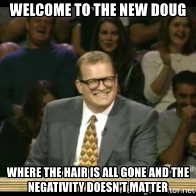 Whose Line - Welcome to the new Doug Where the hair is all gone and the negativity doesn't matter
