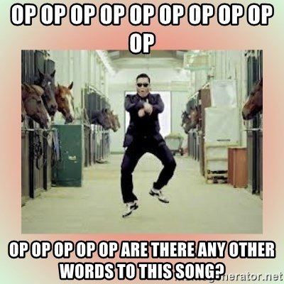 psy gangnam style meme - Op op op op op op op op op op Op op op op op Are there any other words to this song?