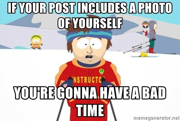 You're gonna have a bad time - IF YOUR POST INCLUDES A PHOTO OF YOURSELF YOU'RE GONNA HAVE A BAD TIME