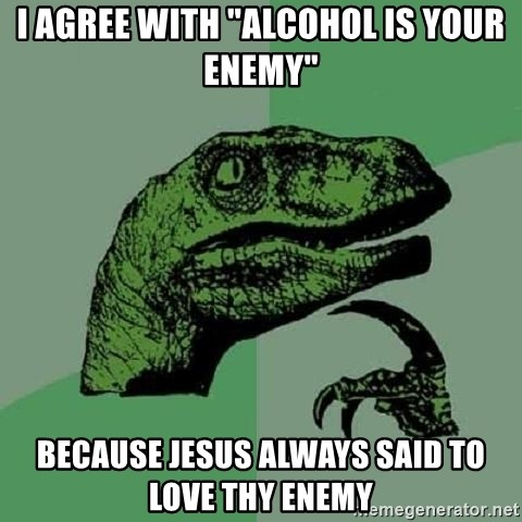 """Philosoraptor - I AGREE WITH """"ALCOHOL IS YOUR ENEMY"""" BECAUSE JESUS ALWAYS SAID TO LOVE THY ENEMY"""