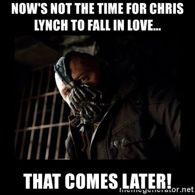 Bane Meme - NOW'S NOT THE TIME FOR CHRIS LYNCH TO FALL IN LOVE... THAT COMES LATER!