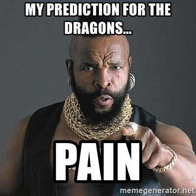 Mr T - my prediction for the dragons... pain