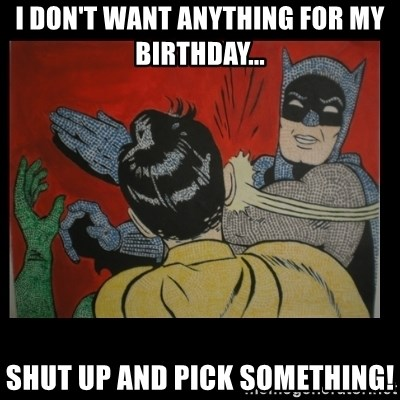 Batman Slappp - I don't want anything for my birthday... shut up and pick something!