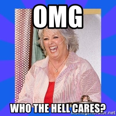 Paula Deen - OMG Who the hell cares?