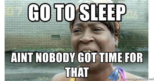 Xbox one aint nobody got time for that shit. - GO TO SLEEP AINT NOBODY GOT TIME FOR THAT