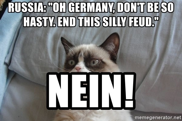 """Grumpy cat good - Russia: """"oh germany, don't be so hasty. end this silly feud."""" NEin!"""