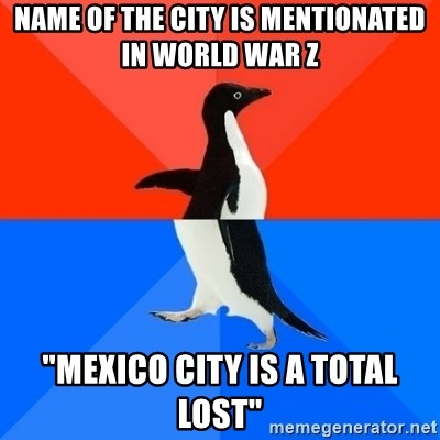 "Socially Awesome Awkward Penguin - Name of the city is mentionated in World war z ""mexico city is a total lost"""