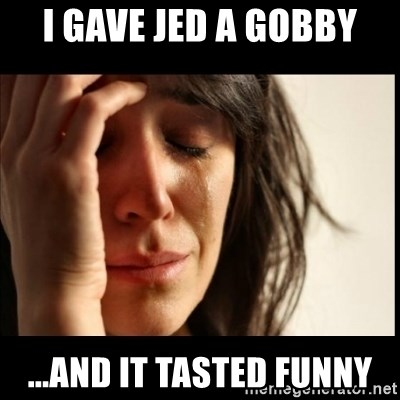 First World Problems - I gave jed a gobby ...and it tasted funny