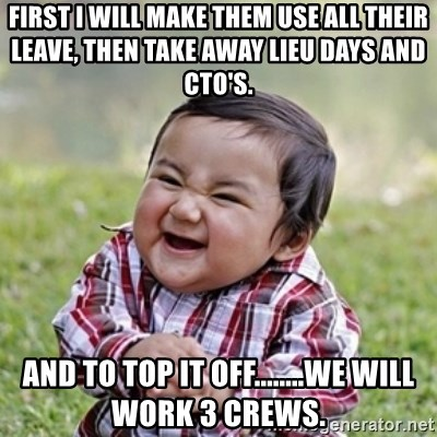 evil toddler kid2 - First I will make them use all their leave, then take away lieu days and CTO's. And to top it off........we will work 3 crews.