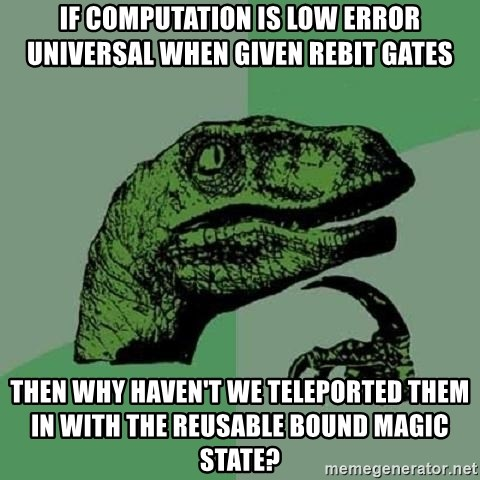 Philosoraptor - if computation is low error universal when given rebit gates then why haven't we teleported them in with the reusable bound magic state?