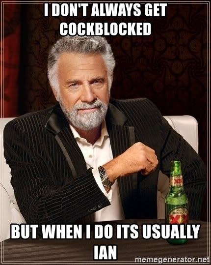 The Most Interesting Man In The World - I don't always get cockblocked but when I do its usually Ian
