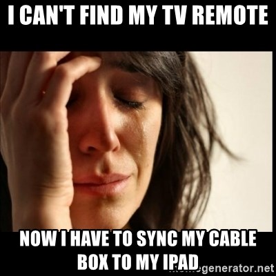 First World Problems - i can't find my tv remote now i have to sync my cable box to my ipad