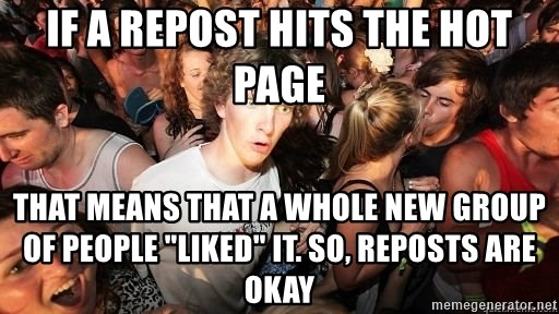 """Sudden Realization Ralph - If a repost hits the hot page That means that a whole new group of people """"liked"""" it. So, reposts are okay"""