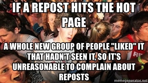 """Sudden Realization Ralph - if a repost hits the hot page a whole new group of people """"liked"""" it that hadn't seen it, so it's unreasonable to complain about reposts"""